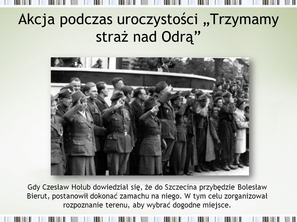 """Akcja podczas uroczystości """"Trzymamy straż nad Odrą Gdy Czesław Hołub dowiedział się, że do Szczecina przybędzie Bolesław Bierut, postanowił dokonać zamachu na niego."""