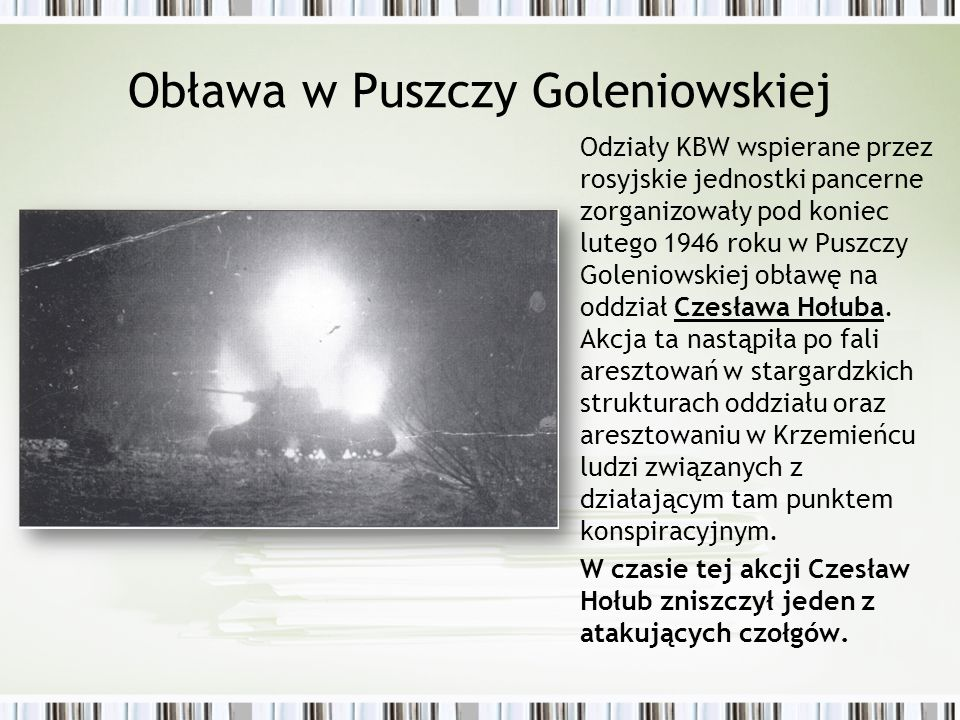 Obława w Puszczy Goleniowskiej Odziały KBW wspierane przez rosyjskie jednostki pancerne zorganizowały pod koniec lutego 1946 roku w Puszczy Goleniowskiej obławę na oddział Czesława Hołuba.