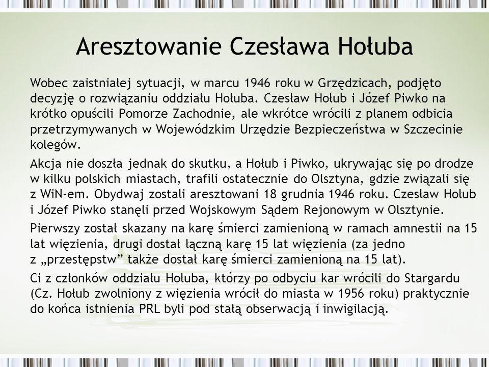 Aresztowanie Czesława Hołuba Wobec zaistniałej sytuacji, w marcu 1946 roku w Grzędzicach, podjęto decyzję o rozwiązaniu oddziału Hołuba.