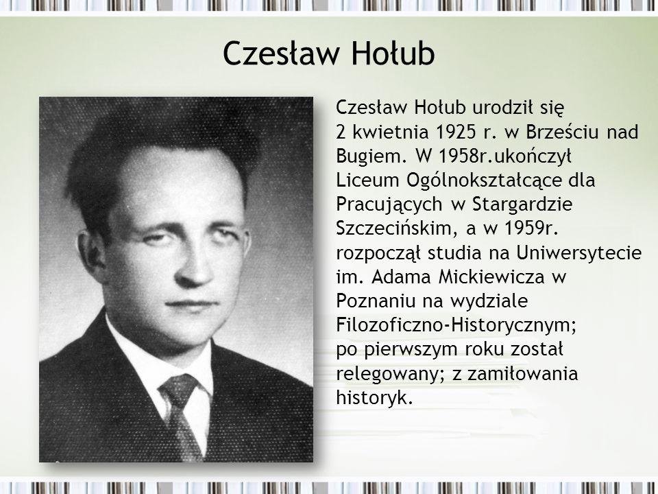 Czesław Hołub Czesław Hołub urodził się 2 kwietnia 1925 r. w Brześciu nad Bugiem. W 1958r.ukończył Liceum Ogólnokształcące dla Pracujących w Stargardz