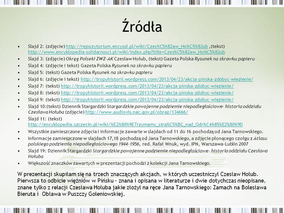 Źródła Slajd 2: (zdjęcie) http://repozytorium.encysol.pl/wiki/Czes%C5%82aw_Ho%C5%82ub,(tekst) http://www.encyklopedia-solidarnosci.pl/wiki/index.php?title=Czes%C5%82aw_Ho%C5%82ubhttp://repozytorium.encysol.pl/wiki/Czes%C5%82aw_Ho%C5%82ub http://www.encyklopedia-solidarnosci.pl/wiki/index.php?title=Czes%C5%82aw_Ho%C5%82ub Slajd 3: (zdjęcie) Okręg Polseki ZWZ-AK Czesław Hołub, (tekst) Gazeta Polska Rysunek na skrawku papieru Slajd 4: (zdjęcie i tekst) Gazeta Polska Rysunek na skrawku papieru Slajd 5: (tekst) Gazeta Polska Rysunek na skrawku papieru Slajd 6: (zdjęcie i tekst) http://tropyhistorii.wordpress.com/2013/04/23/akcja-pinska-zdobyc-wiezienie/http://tropyhistorii.wordpress.com/2013/04/23/akcja-pinska-zdobyc-wiezienie/ Slajd 7: (tekst) http://tropyhistorii.wordpress.com/2013/04/23/akcja-pinska-zdobyc-wiezienie/http://tropyhistorii.wordpress.com/2013/04/23/akcja-pinska-zdobyc-wiezienie/ Slajd 8: (tekst) http://tropyhistorii.wordpress.com/2013/04/23/akcja-pinska-zdobyc-wiezienie/http://tropyhistorii.wordpress.com/2013/04/23/akcja-pinska-zdobyc-wiezienie/ Slajd 9: (tekst) http://tropyhistorii.wordpress.com/2013/04/23/akcja-pinska-zdobyc-wiezienie/http://tropyhistorii.wordpress.com/2013/04/23/akcja-pinska-zdobyc-wiezienie/ Slajd 10:(tekst) Dziennik Stargardzki Stargardzkie powojenne podziemie niepodległościowe- historia oddziału Czesława Hołuba (zdjęcie) http://www.audiovis.nac.gov.pl/obraz/134666/http://www.audiovis.nac.gov.pl/obraz/134666/ Slajd 11: (tekst) http://encyklopedia.szczecin.pl/wiki/%E2%80%9ETrzymamy_stra%C5%BC_nad_Odr%C4%85%E2%80%9D http://encyklopedia.szczecin.pl/wiki/%E2%80%9ETrzymamy_stra%C5%BC_nad_Odr%C4%85%E2%80%9D Wszystkie zamieszczone zdjęcia i informacje zawarte w slajdach od 11 do 16 pochodzą od Jana Tarnowskiego.
