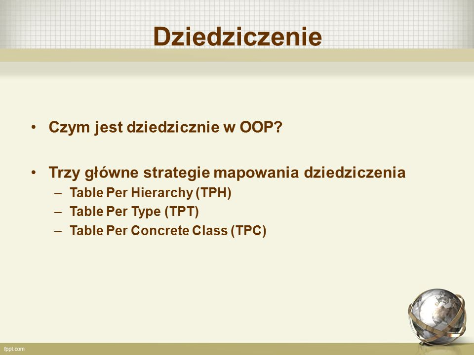 Dziedziczenie Czym jest dziedzicznie w OOP? Trzy główne strategie mapowania dziedziczenia –Table Per Hierarchy (TPH) –Table Per Type (TPT) –Table Per