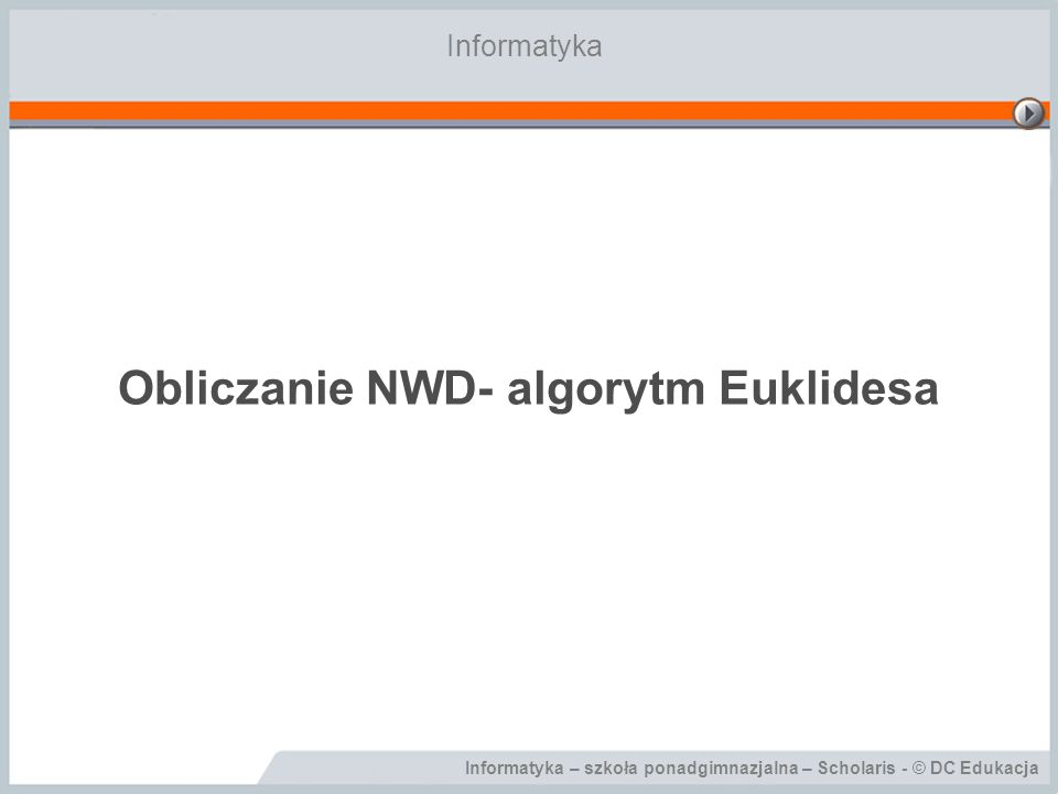 Informatyka – szkoła ponadgimnazjalna – Scholaris - © DC Edukacja Obliczanie NWD- algorytm Euklidesa Informatyka