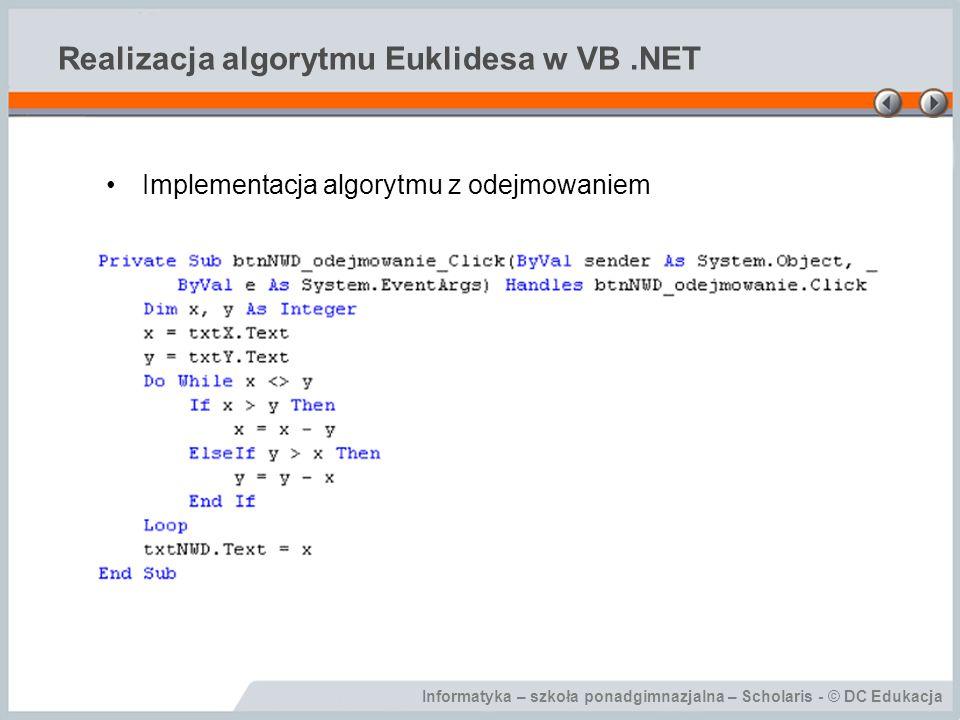 Informatyka – szkoła ponadgimnazjalna – Scholaris - © DC Edukacja Realizacja algorytmu Euklidesa w VB.NET Implementacja algorytmu z odejmowaniem
