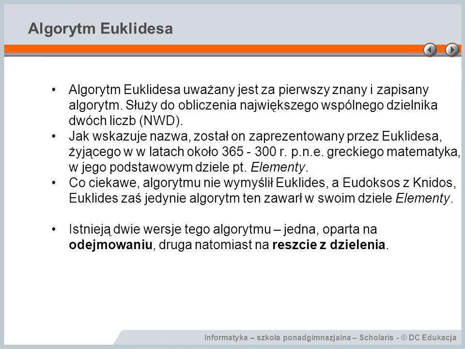 Informatyka – szkoła ponadgimnazjalna – Scholaris - © DC Edukacja Algorytm Euklidesa Algorytm Euklidesa uważany jest za pierwszy znany i zapisany algo