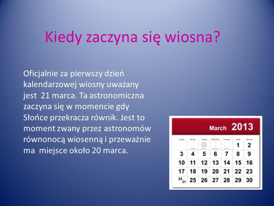 Kiedy zaczyna się wiosna.Oficjalnie za pierwszy dzień kalendarzowej wiosny uważany jest 21 marca.