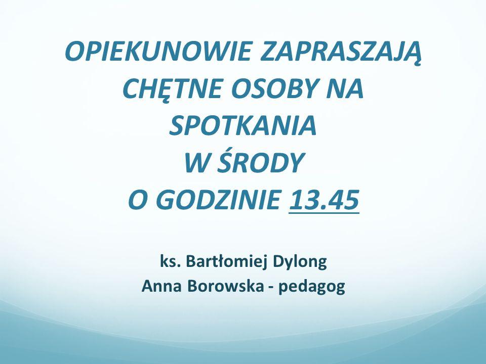 OPIEKUNOWIE ZAPRASZAJĄ CHĘTNE OSOBY NA SPOTKANIA W ŚRODY O GODZINIE 13.45 ks. Bartłomiej Dylong Anna Borowska - pedagog