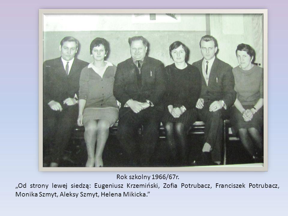 """Rok szkolny 1966/67r. """"Od strony lewej siedzą: Eugeniusz Krzemiński, Zofia Potrubacz, Franciszek Potrubacz, Monika Szmyt, Aleksy Szmyt, Helena Mikicka"""