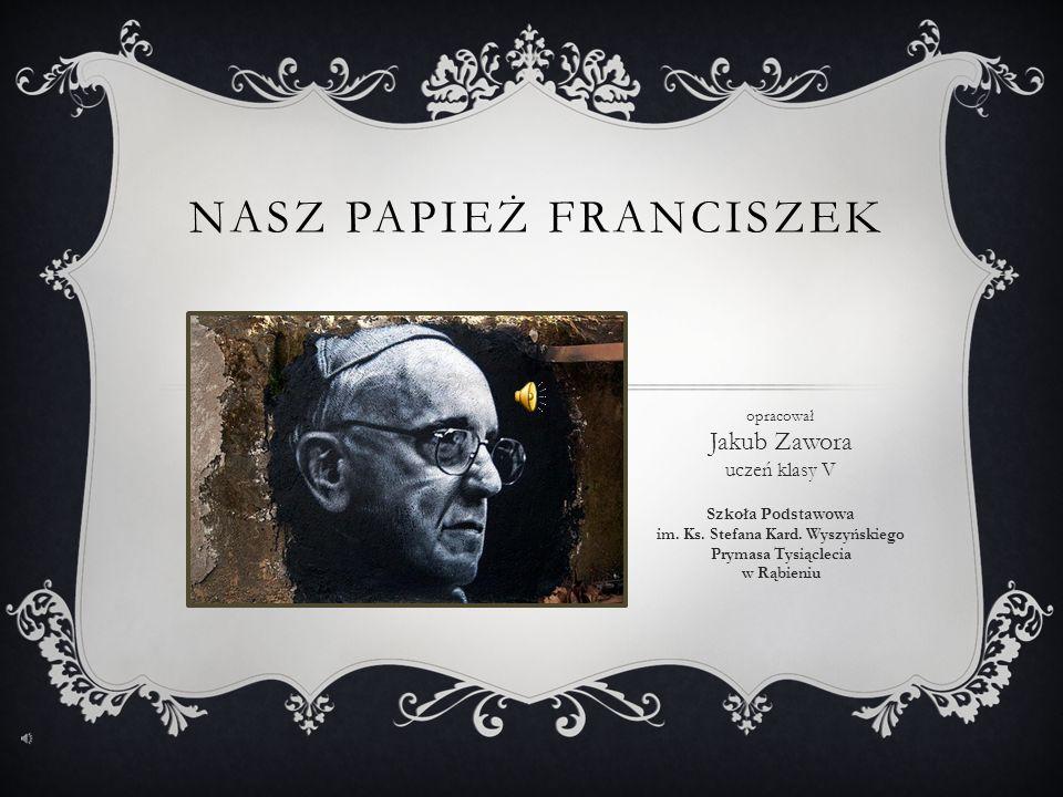 NASZ PAPIEŻ FRANCISZEK opracował Jakub Zawora uczeń klasy V Szkoła Podstawowa im.