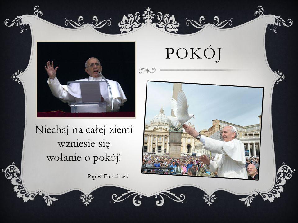 POKÓJ Niechaj na całej ziemi wzniesie się wołanie o pokój! Papież Franciszek