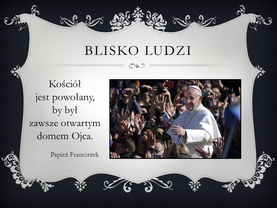 BLISKO LUDZI Kościół jest powołany, by był zawsze otwartym domem Ojca. Papież Franciszek