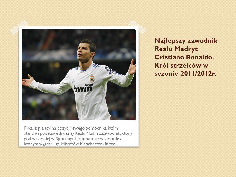 Najlepszy zawodnik Realu Madryt Cristiano Ronaldo. Król strzelców w sezonie 2011/2012r. Piłkarz grający na pozycji lewego pomocnika, który stanowi pod