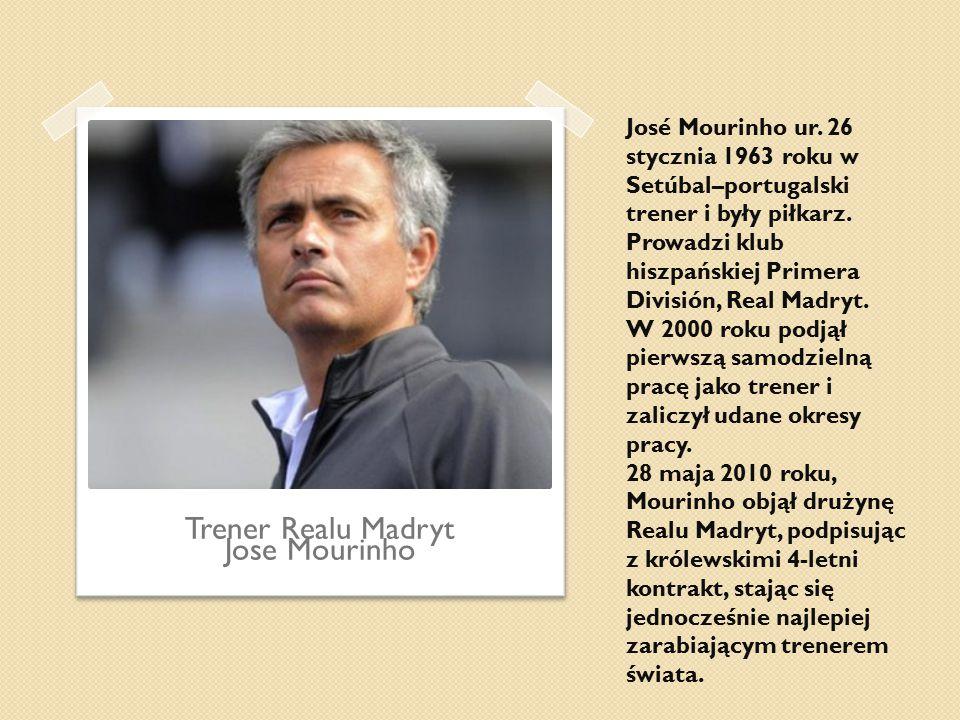 José Mourinho ur. 26 stycznia 1963 roku w Setúbal–portugalski trener i były piłkarz. Prowadzi klub hiszpańskiej Primera División, Real Madryt. W 2000