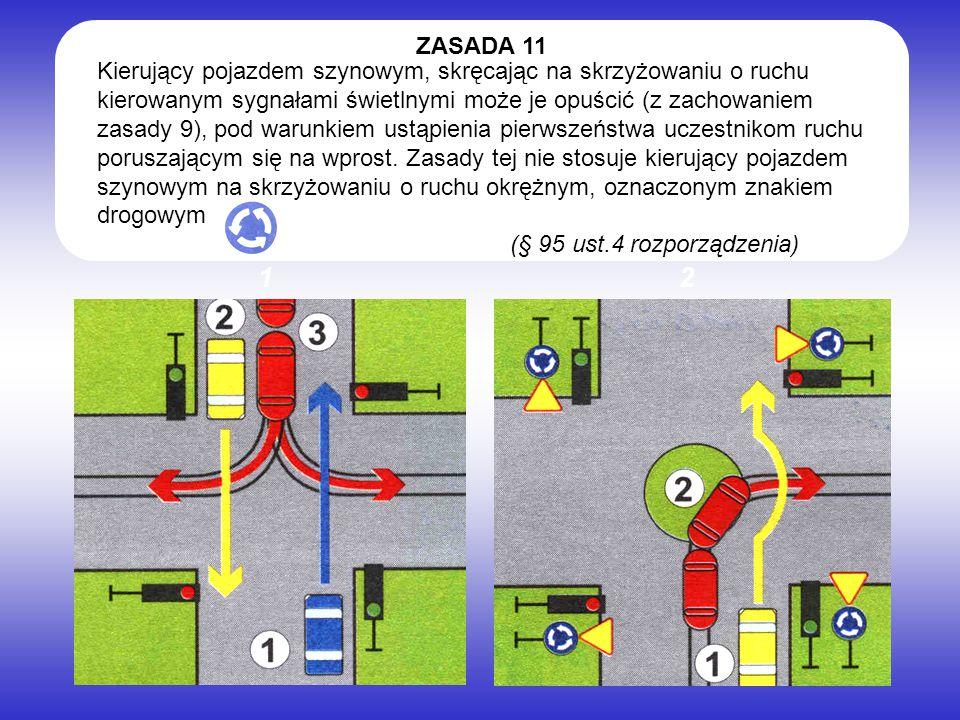 Kierujący pojazdem szynowym, skręcając na skrzyżowaniu o ruchu kierowanym sygnałami świetlnymi może je opuścić (z zachowaniem zasady 9), pod warunkiem ustąpienia pierwszeństwa uczestnikom ruchu poruszającym się na wprost.