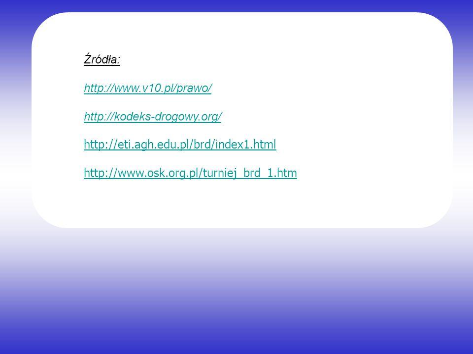Źródła: http://www.v10.pl/prawo/ http://kodeks-drogowy.org/ http://eti.agh.edu.pl/brd/index1.html http://www.osk.org.pl/turniej_brd_1.htm