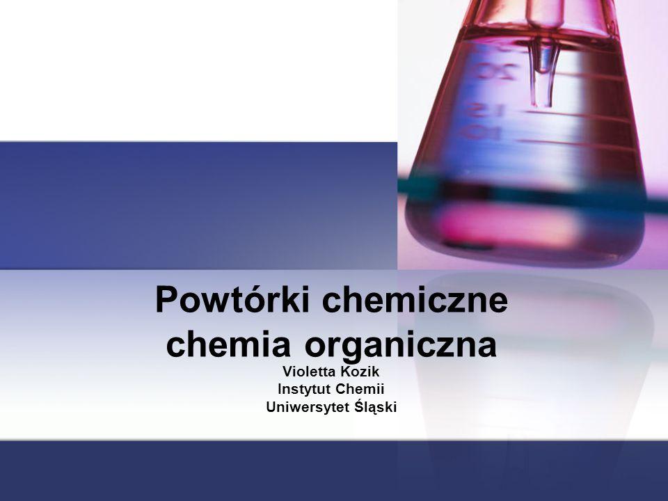 Powtórki chemiczne chemia organiczna Violetta Kozik Instytut Chemii Uniwersytet Śląski