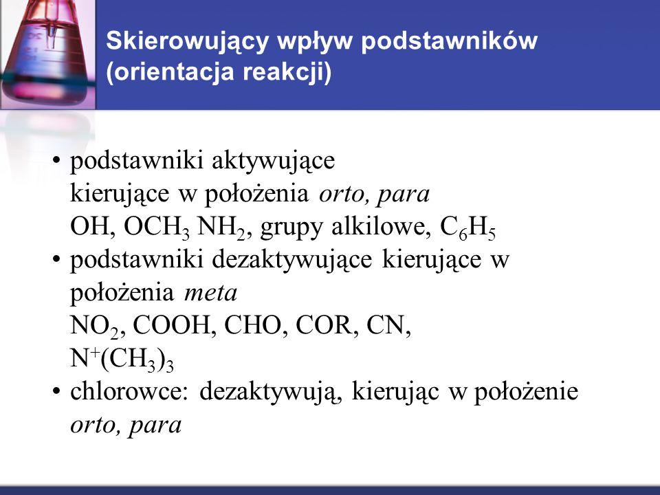 Skierowujący wpływ podstawników (orientacja reakcji) podstawniki aktywujące kierujące w położenia orto, para OH, OCH 3 NH 2, grupy alkilowe, C 6 H 5 podstawniki dezaktywujące kierujące w położenia meta NO 2, COOH, CHO, COR, CN, N + (CH 3 ) 3 chlorowce: dezaktywują, kierując w położenie orto, para