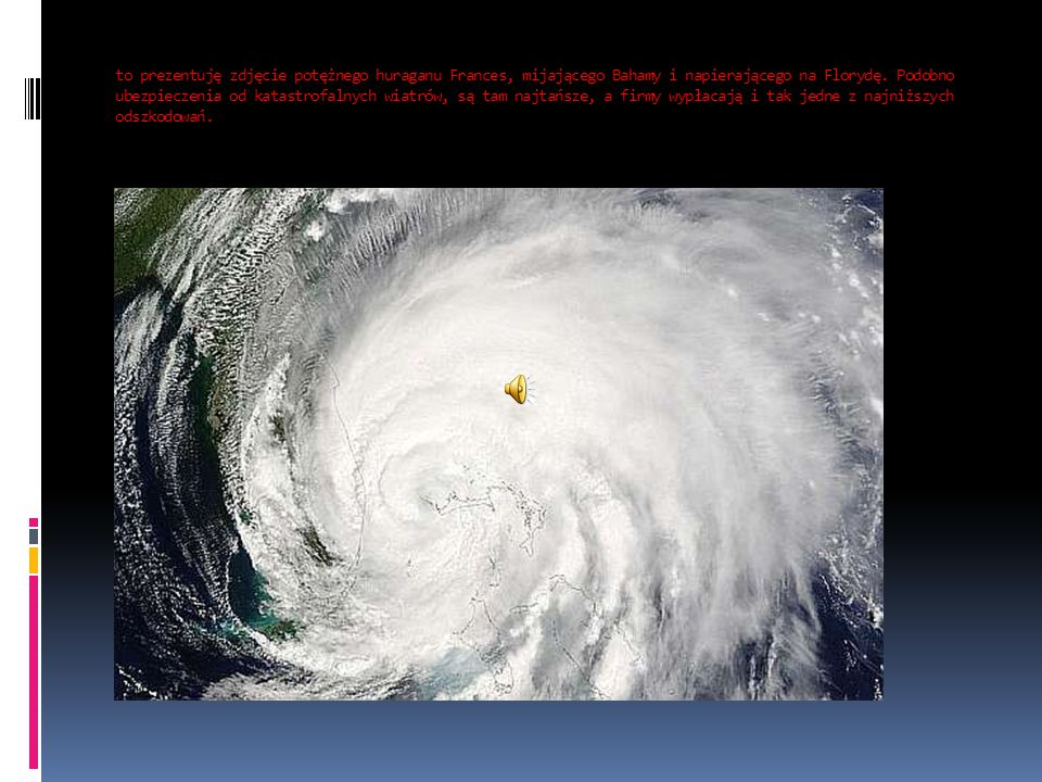 to prezentuję zdjęcie potężnego huraganu Frances, mijającego Bahamy i napierającego na Florydę. Podobno ubezpieczenia od katastrofalnych wiatrów, są t