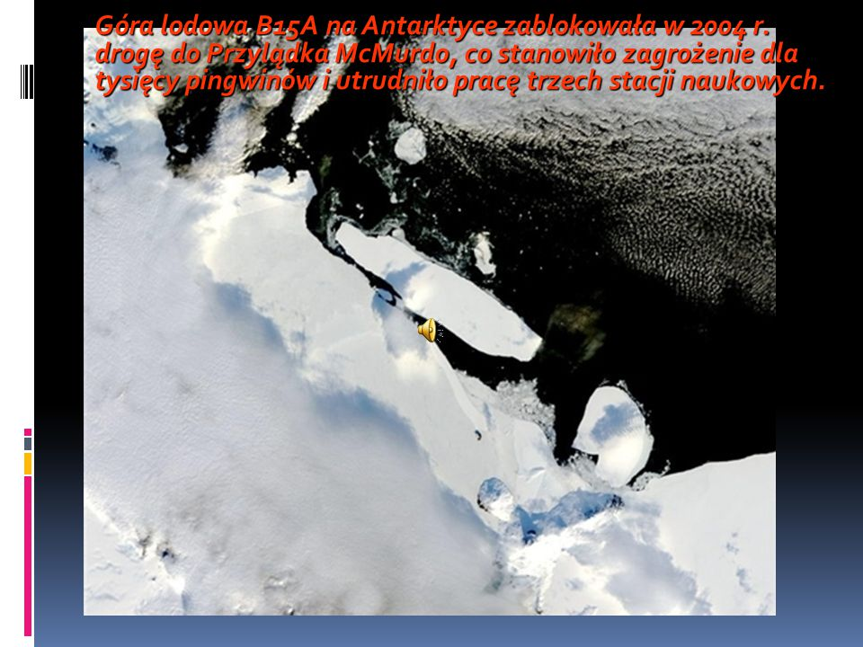 Góra lodowa B15A na Antarktyce zablokowała w 2004 r. drogę do Przylądka McMurdo, co stanowiło zagrożenie dla tysięcy pingwinów i utrudniło pracę trzec