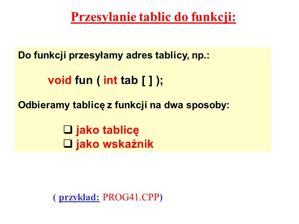 Przesyłanie tablic do funkcji: Do funkcji przesyłamy adres tablicy, np.: void fun ( int tab [ ] ); Odbieramy tablicę z funkcji na dwa sposoby:  jako tablicę  jako wskaźnik ( przykład: PROG41.CPP)