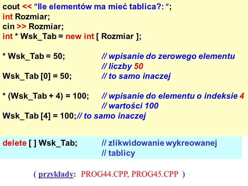 cout <<  Ile elementów ma mieć tablica?:  ; int Rozmiar; cin >> Rozmiar; int * Wsk_Tab = new int [ Rozmiar ]; * Wsk_Tab = 50;// wpisanie do zerowego elementu // liczby 50 Wsk_Tab [0] = 50;// to samo inaczej * (Wsk_Tab + 4) = 100;// wpisanie do elementu o indeksie 4 // wartości 100 Wsk_Tab [4] = 100;// to samo inaczej delete [ ] Wsk_Tab;// zlikwidowanie wykreowanej // tablicy ( przykłady: PROG44.CPP, PROG45.CPP )