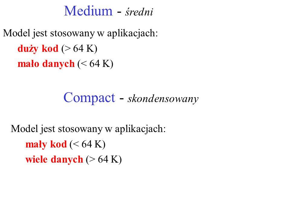 Medium - średni Model jest stosowany w aplikacjach: duży kod (> 64 K) mało danych (< 64 K) Compact - skondensowany Model jest stosowany w aplikacjach: mały kod (< 64 K) wiele danych (> 64 K)