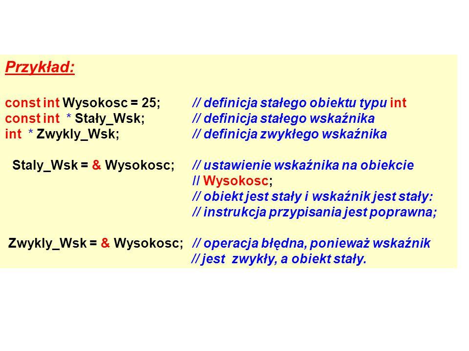 Przykład: const int Wysokosc = 25;// definicja stałego obiektu typu int const int * Stały_Wsk;// definicja stałego wskaźnika int * Zwykly_Wsk;// definicja zwykłego wskaźnika Staly_Wsk = & Wysokosc;// ustawienie wskaźnika na obiekcie // Wysokosc; // obiekt jest stały i wskaźnik jest stały: // instrukcja przypisania jest poprawna; Zwykly_Wsk = & Wysokosc;// operacja błędna, ponieważ wskaźnik // jest zwykły, a obiekt stały.