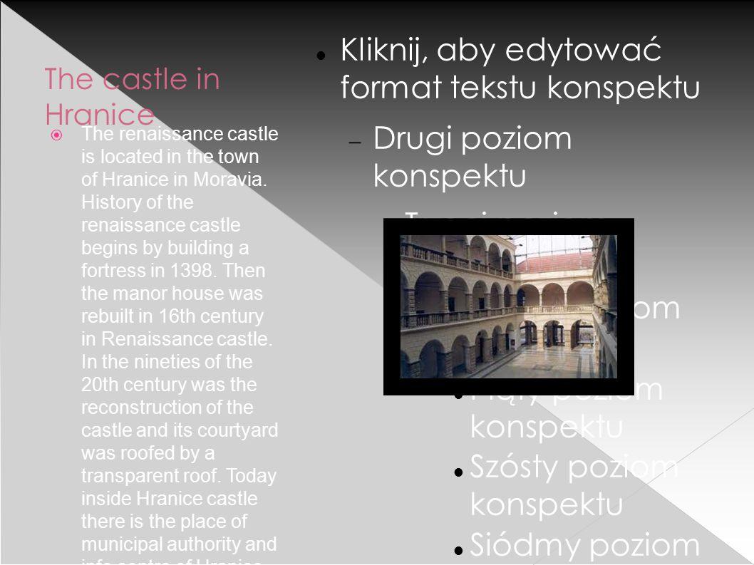 Kliknij, aby edytować format tekstu konspektu  Drugi poziom konspektu Trzeci poziom konspektu  Czwarty poziom konspektu Piąty poziom konspektu Szósty poziom konspektu Siódmy poziom konspektu Ósmy poziom konspektu  Dziewiąty poziom konspektuKliknij, aby edytować style wzorca tekstu › Drugi poziom  Trzeci poziom  Czwarty poziom  Piąty poziom The castle in Hranice  The renaissance castle is located in the town of Hranice in Moravia.
