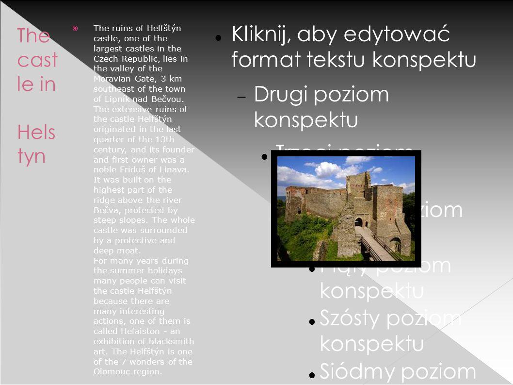 Kliknij, aby edytować format tekstu konspektu  Drugi poziom konspektu Trzeci poziom konspektu  Czwarty poziom konspektu Piąty poziom konspektu Szósty poziom konspektu Siódmy poziom konspektu Ósmy poziom konspektu  Dziewiąty poziom konspektuKliknij, aby edytować style wzorca tekstu › Drugi poziom  Trzeci poziom  Czwarty poziom  Piąty poziom The cast le in Hels tyn  The ruins of Helfštýn castle, one of the largest castles in the Czech Republic, lies in the valley of the Moravian Gate, 3 km southeast of the town of Lipník nad Bečvou.