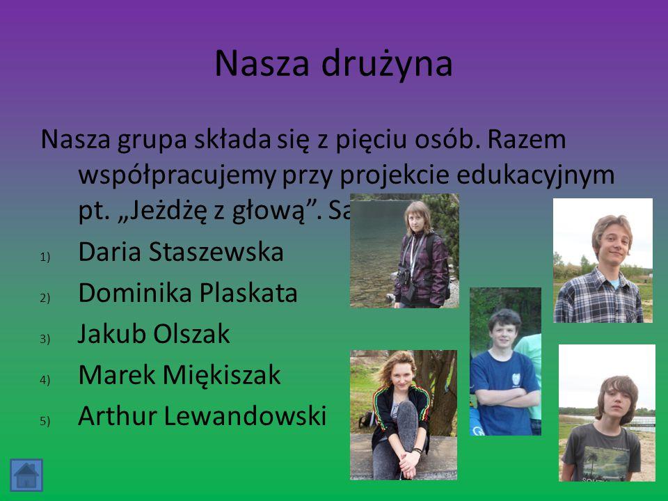 """Nasza drużyna Nasza grupa składa się z pięciu osób. Razem współpracujemy przy projekcie edukacyjnym pt. """"Jeżdżę z głową"""". Są to: 1) Daria Staszewska 2"""
