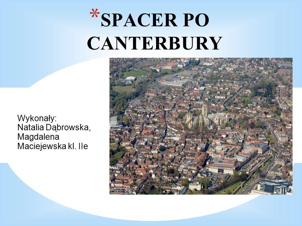 * SPACER PO CANTERBURY Wykonały: Natalia Dąbrowska, Magdalena Maciejewska kl. IIe