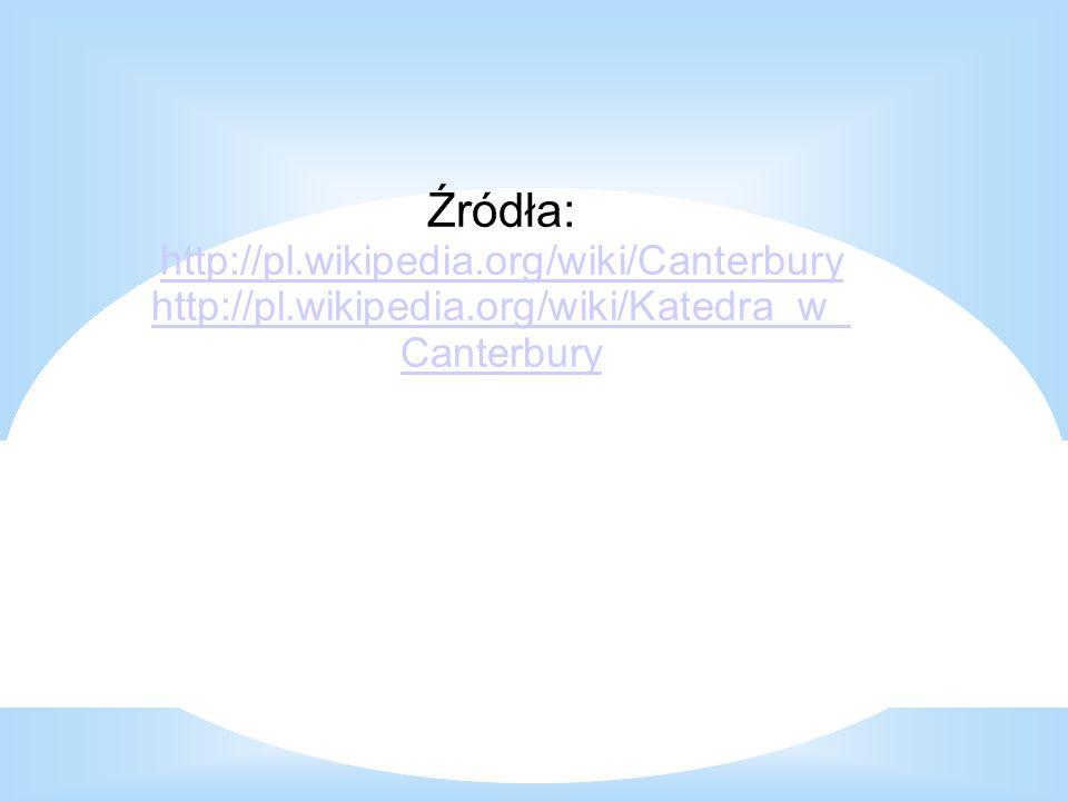 Źródła: http://pl.wikipedia.org/wiki/Canterbury http://pl.wikipedia.org/wiki/Katedra_w_ Canterbury