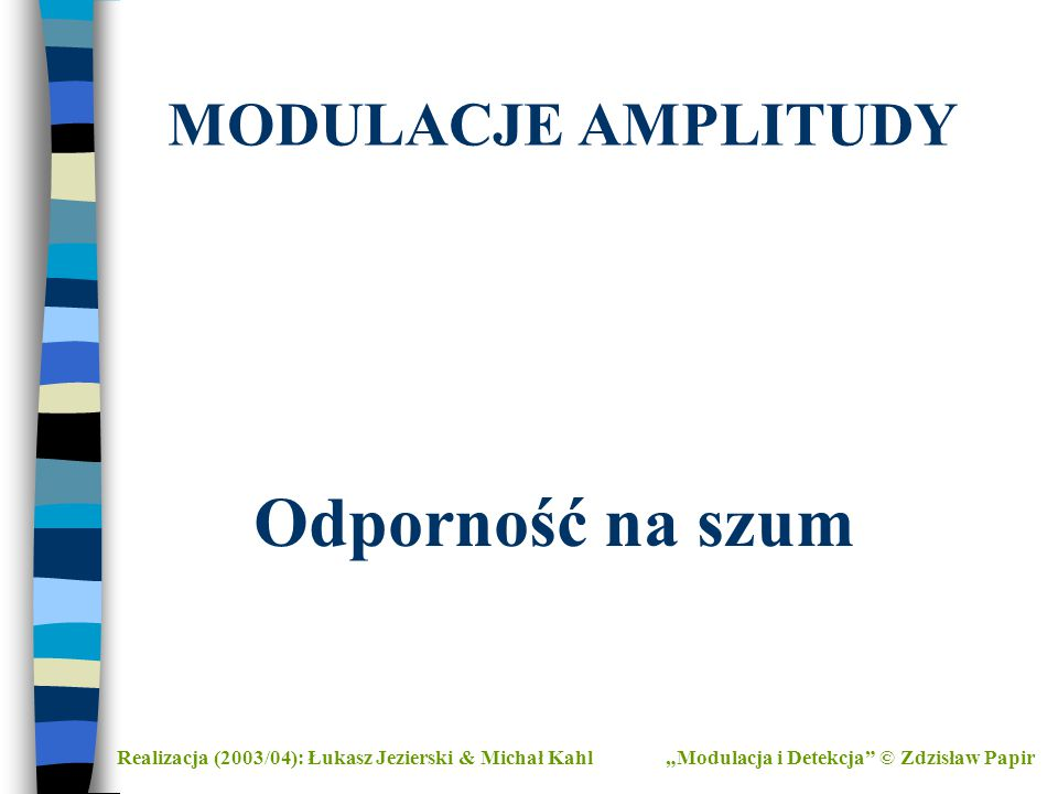 """MODULACJE AMPLITUDY Realizacja (2003/04): Łukasz Jezierski & Michał Kahl""""Modulacja i Detekcja"""" © Zdzisław Papir Odporność na szum"""