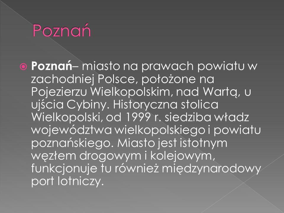  Poznań – miasto na prawach powiatu w zachodniej Polsce, położone na Pojezierzu Wielkopolskim, nad Wartą, u ujścia Cybiny. Historyczna stolica Wielko