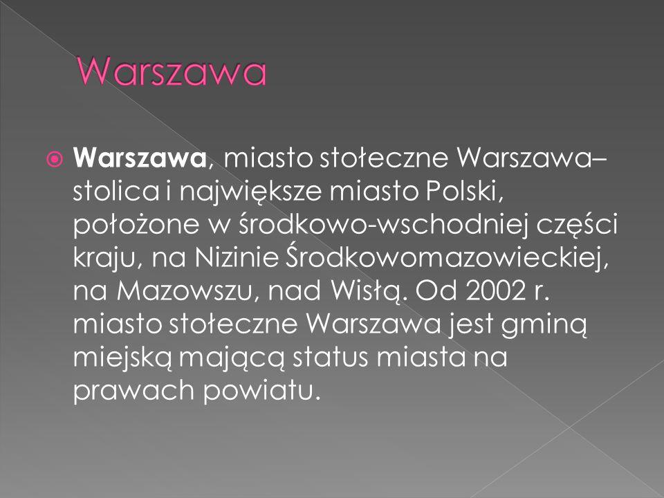  Warszawa, miasto stołeczne Warszawa– stolica i największe miasto Polski, położone w środkowo-wschodniej części kraju, na Nizinie Środkowomazowieckiej, na Mazowszu, nad Wisłą.