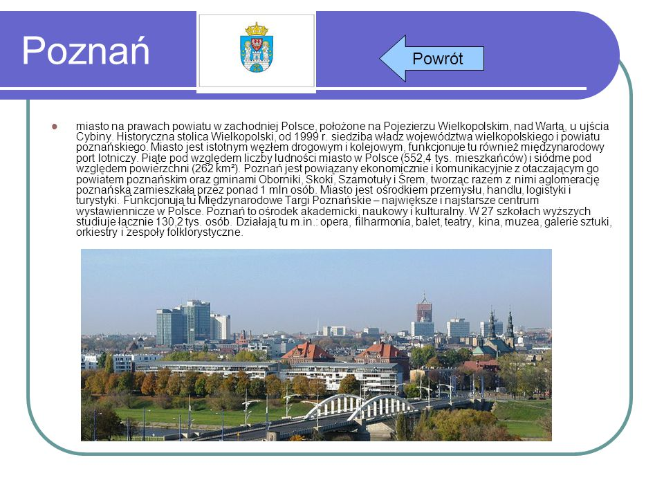 Poznań miasto na prawach powiatu w zachodniej Polsce, położone na Pojezierzu Wielkopolskim, nad Wartą, u ujścia Cybiny. Historyczna stolica Wielkopols