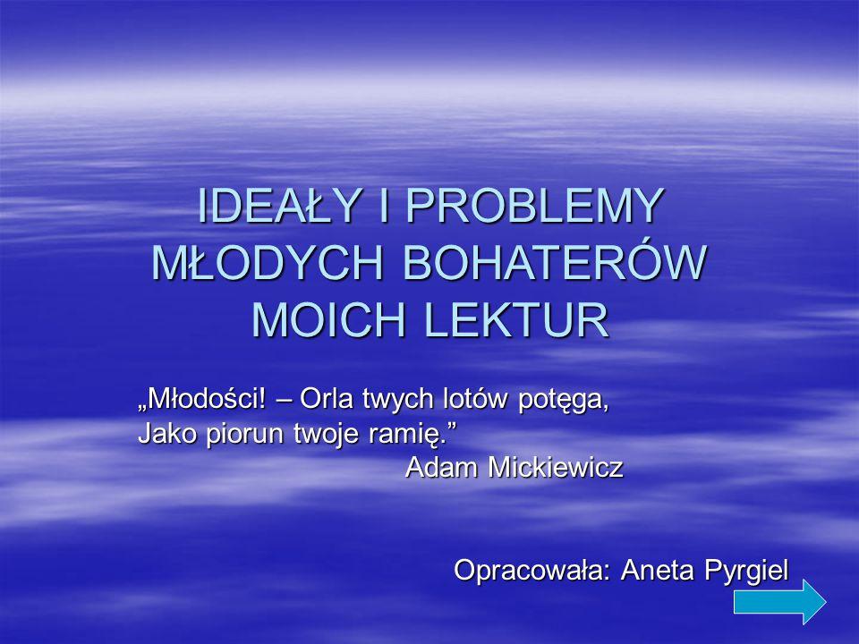 """IDEAŁY I PROBLEMY MŁODYCH BOHATERÓW MOICH LEKTUR """"Młodości! – Orla twych lotów potęga, Jako piorun twoje ramię."""" Adam Mickiewicz Adam Mickiewicz Oprac"""