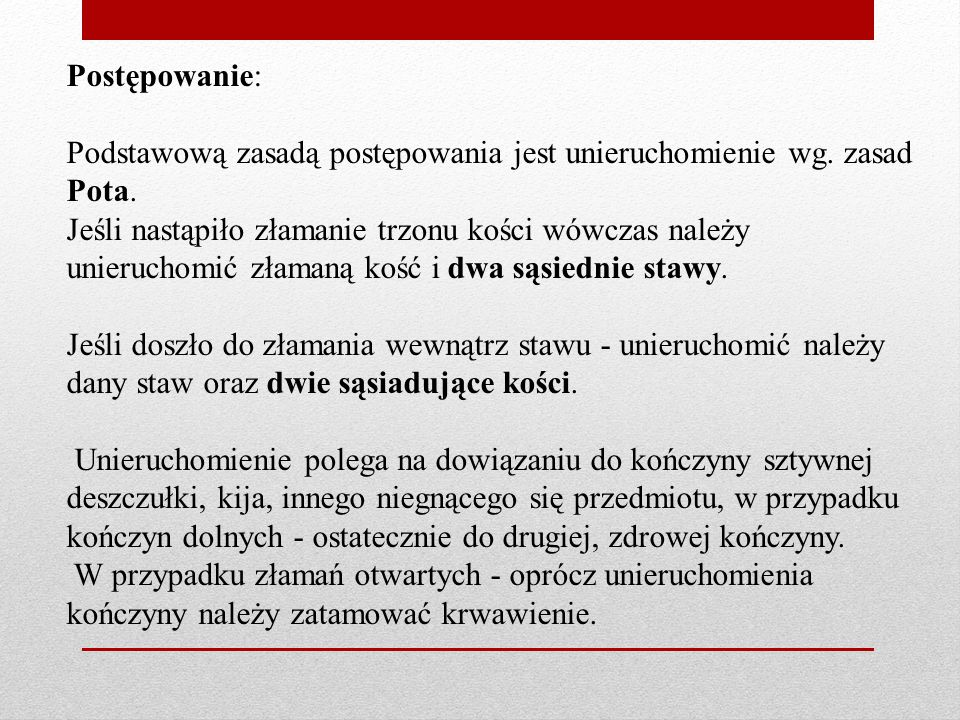 Postępowanie: Podstawową zasadą postępowania jest unieruchomienie wg. zasad Pota. Jeśli nastąpiło złamanie trzonu kości wówczas należy unieruchomić zł