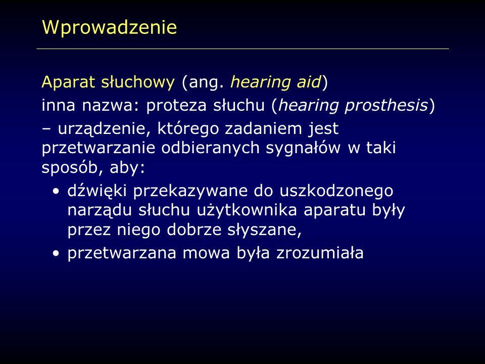 Wprowadzenie Aparat słuchowy (ang. hearing aid) inna nazwa: proteza słuchu (hearing prosthesis) – urządzenie, którego zadaniem jest przetwarzanie odbi