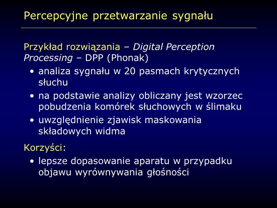 Percepcyjne przetwarzanie sygnału Przykład rozwiązania – Digital Perception Processing – DPP (Phonak) analiza sygnału w 20 pasmach krytycznych słuchu