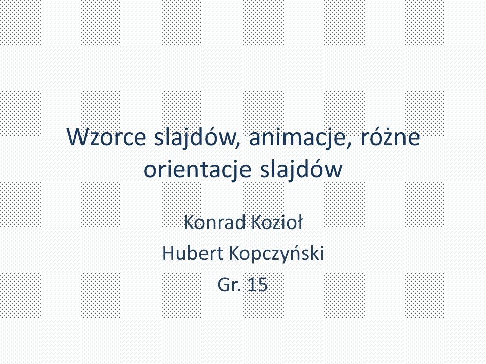 Wzorce slajdów, animacje, różne orientacje slajdów Konrad Kozioł Hubert Kopczyński Gr. 15