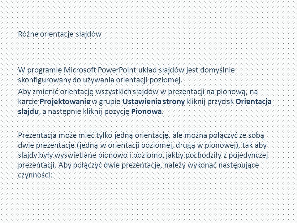 Różne orientacje slajdów W programie Microsoft PowerPoint układ slajdów jest domyślnie skonfigurowany do używania orientacji poziomej. Aby zmienić ori