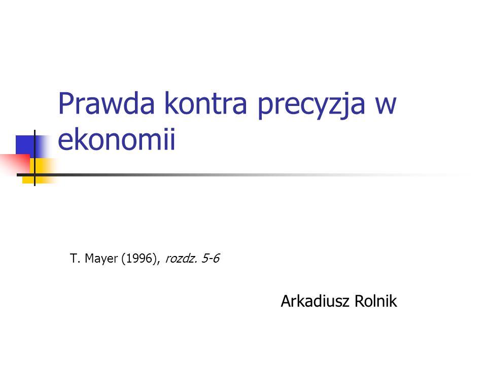 Prawda kontra precyzja w ekonomii T. Mayer (1996), rozdz. 5-6 Arkadiusz Rolnik