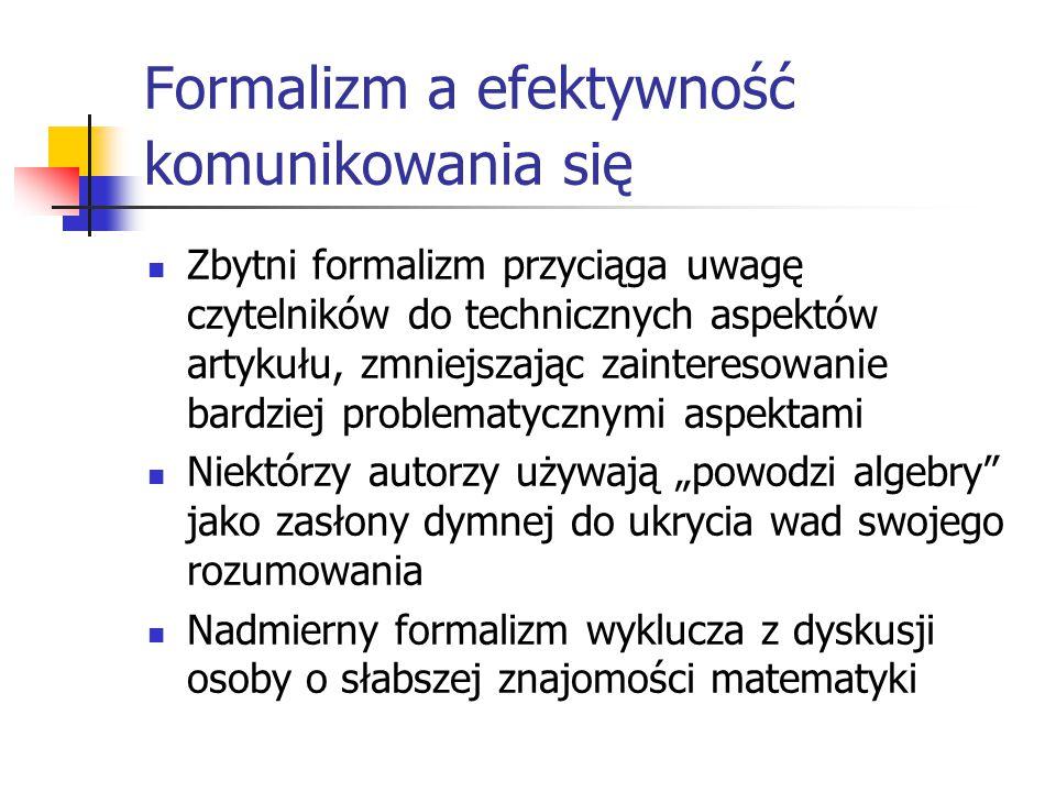 """Formalizm a efektywność komunikowania się Zbytni formalizm przyciąga uwagę czytelników do technicznych aspektów artykułu, zmniejszając zainteresowanie bardziej problematycznymi aspektami Niektórzy autorzy używają """"powodzi algebry jako zasłony dymnej do ukrycia wad swojego rozumowania Nadmierny formalizm wyklucza z dyskusji osoby o słabszej znajomości matematyki"""