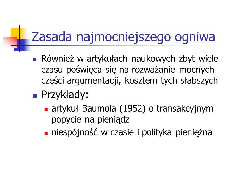 Zasada najmocniejszego ogniwa Również w artykułach naukowych zbyt wiele czasu poświęca się na rozważanie mocnych części argumentacji, kosztem tych słabszych Przykłady: artykuł Baumola (1952) o transakcyjnym popycie na pieniądz niespójność w czasie i polityka pieniężna