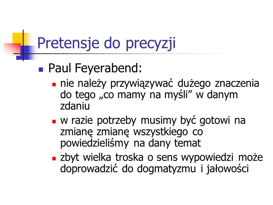 """Pretensje do precyzji Paul Feyerabend: nie należy przywiązywać dużego znaczenia do tego """"co mamy na myśli w danym zdaniu w razie potrzeby musimy być gotowi na zmianę zmianę wszystkiego co powiedzieliśmy na dany temat zbyt wielka troska o sens wypowiedzi może doprowadzić do dogmatyzmu i jałowości"""