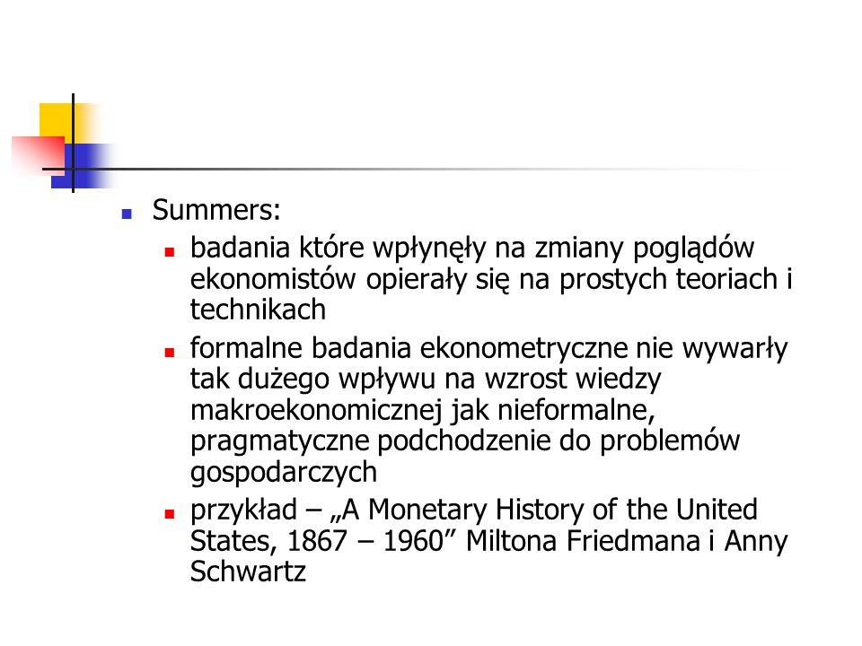 """Summers: badania które wpłynęły na zmiany poglądów ekonomistów opierały się na prostych teoriach i technikach formalne badania ekonometryczne nie wywarły tak dużego wpływu na wzrost wiedzy makroekonomicznej jak nieformalne, pragmatyczne podchodzenie do problemów gospodarczych przykład – """"A Monetary History of the United States, 1867 – 1960 Miltona Friedmana i Anny Schwartz"""
