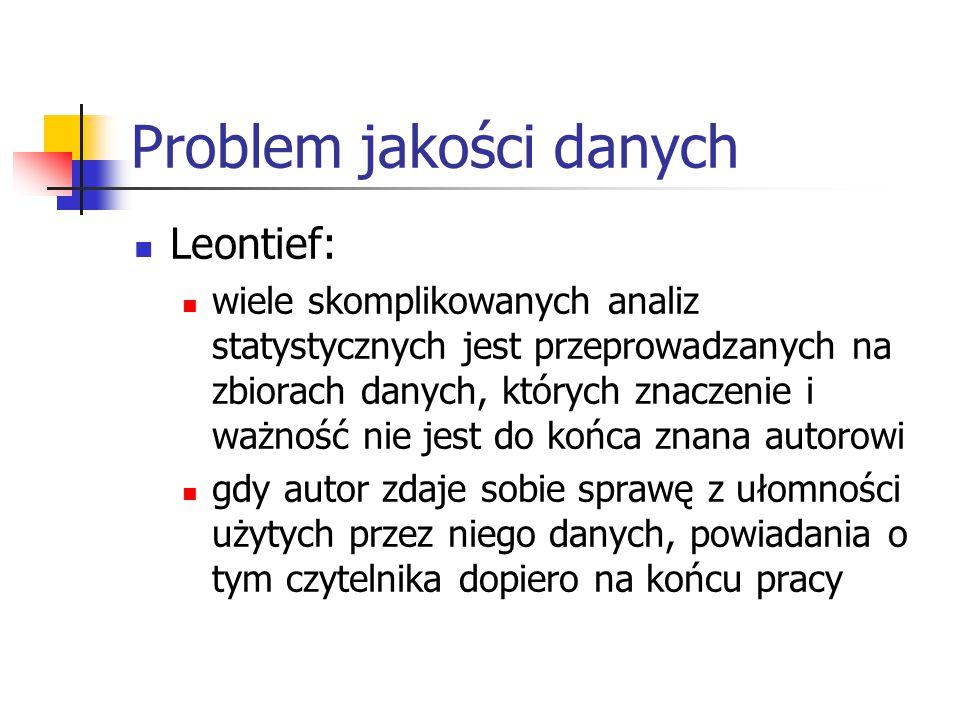 Problem jakości danych Leontief: wiele skomplikowanych analiz statystycznych jest przeprowadzanych na zbiorach danych, których znaczenie i ważność nie jest do końca znana autorowi gdy autor zdaje sobie sprawę z ułomności użytych przez niego danych, powiadania o tym czytelnika dopiero na końcu pracy
