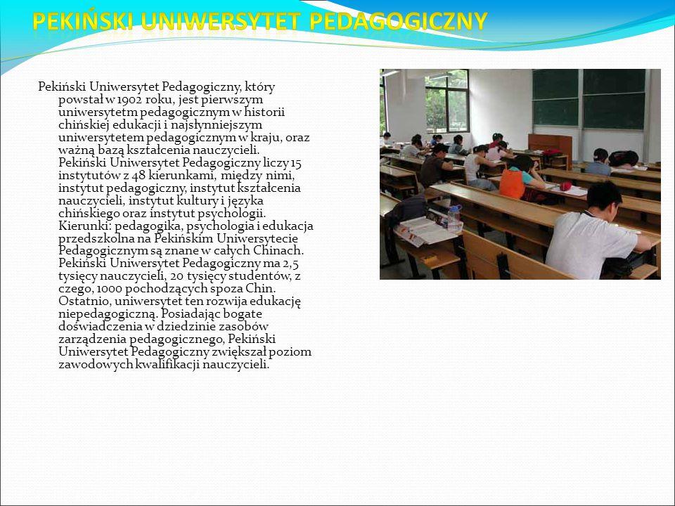 Pekiński Uniwersytet Pedagogiczny, który powstał w 1902 roku, jest pierwszym uniwersytetm pedagogicznym w historii chińskiej edukacji i najsłynniejszym uniwersytetem pedagogicznym w kraju, oraz ważną bazą kształcenia nauczycieli.