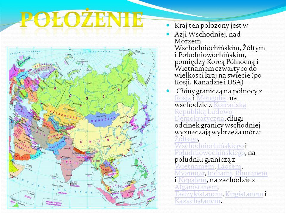 Kraj ten polozony jest w Azji Wschodniej, nad Morzem Wschodniochińskim, Żółtym i Południowochińskim, pomiędzy Koreą Północną i Wietnamem czwarty co do wielkości kraj na świecie (po Rosji, Kanadzie i USA) Chiny graniczą na północy z Rosją i Mongolią, na wschodzie z Koreańską Republiką Ludowo- Demokratyczną, długi odcinek granicy wschodniej wyznaczają wybrzeża mórz: Żółtego, Wschodniochińskiego i Południowochińskiego, na południu graniczą z Wietnamem, Laosem, Myanmar, Indiami, Bhutanem i Nepalem, na zachodzie z Afganistanem, Tadżykistanem, Kirgistanem i Kazachstanem.